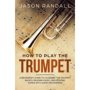 How to Play the Trumpet: A Beginner's Guide to Learning the Trumpet Basics, Reading Music, and Playing Songs with Audio Recordings, Paperback/Jason Randall