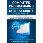 Computer Programming And Cyber Security for Beginners: This Book Includes: Python Machine Learning, SQL, Linux, Hacking with Kali Linux, Ethical Hacki, Paperback/Zach Codings