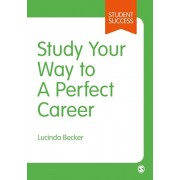 Study Your Way to Your Perfect Career. How to Become a Successful Student, Fast, and Then Make it Count, Paperback/Lucinda Becker