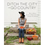 Ditch the City and Go Country: How to Master the Art of Rural Life from a Former City Dweller, Paperback