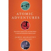 Atomic Adventures: Secret Islands, Forgotten N-Rays, and Isotopic Murder: A Journey Into the Wild World of Nuclear Science, Hardcover