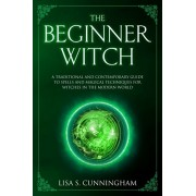 The Beginner Witch: A Traditional and Contemporary Guide to Spells and Magical Techniques for Witches in the Modern World, Paperback/Lisa S. Cunningham