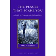 The Places That Scare You: A Guide to Fearlessness in Difficult Times, Hardcover