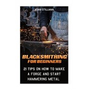 Blacksmithing for Beginners: 21 Tips on How to Make a Forge and Start Hammering Metal: (Blacksmithing, Blacksmith, How to Blacksmith, How to Blacks, Paperback/Adam Stillman