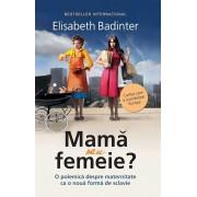 Mama sau femeie. O polemica despre maternitate ca o noua forma de sclavie/Elisabeth Badinter