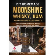 DIY Homemade Moonshine, Whisky, Rum, and Other Distilled Spirits: The Complete Guidebook to Making Your Own Liquor, Safely and Legally, Paperback/Richard Armstrong