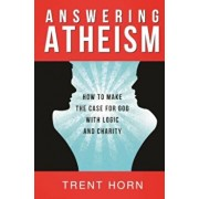 Answering Atheism: How to Make the Case for God with Logic and Charity, Paperback/Trent Horn