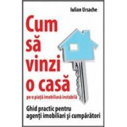 Cum sa vinzi o casa pe o piata imobiliara instabila - Iulian Ursache