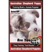 Australian Shepherd Puppy Training Book for Aussie Puppies by Boneup Dog Training: Are You Ready to Bone Up? Easy Training Fast Results Australian S, Paperback/Karen Douglas Kane