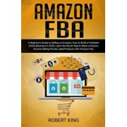 Amazon FBA: A Beginner's Guide to Selling on Amazon, How to Build a Profitable Online Business in 2020, Learn the Secret Way to Ma, Paperback/Robert King