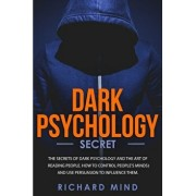 Dark Psychology Secret: The Secrets of Dark Psychology and the Art of Reading People. How to Control People's Minds and Use Persuasion to Infl, Paperback/Richard Mind