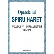 Operele lui Spiru Haret. Volumul V - Parlamentare, 1901-1904 (eBook)