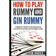How to Play Rummy and Gin Rummy: A Beginners Guide to Learning Rummy and Gin Rummy Rules and Strategies to Win, Paperback/Tim Ander