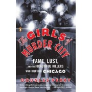 The Girls of Murder City: Fame, Lust, and the Beautiful Killers Who Inspired Chicago, Paperback
