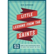 Little Lessons from the Saints: 52 Simple and Surprising Ways to See the Saint in You, Paperback/Bob Burnham