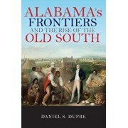 Alabama's Frontiers and the Rise of the Old South, Paperback/Daniel Dupre