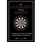 The Ultimate Book of Darts: A Complete Guide to Games, Gear, Terms, and Rules, Paperback/Anne Kramer