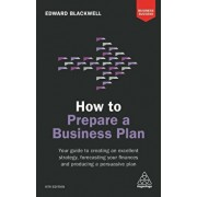 How to Prepare a Business Plan: Your Guide to Creating an Excellent Strategy, Forecasting Your Finances and Producing a Persuasive Plan, Paperback/Edward Blackwell