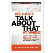 We Can't Talk about That at Work!: How to Talk about Race, Religion, Politics, and Other Polarizing Topics, Paperback