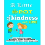 A little Spot of Kindness and Love: Learn how Elementary Kids and Middle school teens and preschoolers show random acts of Kindness and Respect Toward, Paperback/Dein Albert