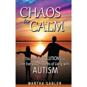 Chaos to Calm: Discovering Solutions to the Everyday Problems of Living with Autism