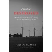 Paradise Destroyed: The Destruction of Rural Living by the Wind Energy Scam, Paperback/Gregg Hubner