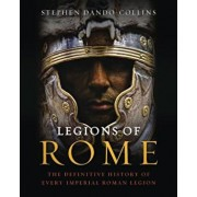 Legions of Rome: The Definitive History of Every Imperial Roman Legion, Hardcover/Stephen Dando-Collins