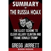 Summary of the Russia Hoax: The Illicit Scheme to Clear Hillary Clinton and Frame Donald Trump by Gregg Jarrett, Paperback/Book House