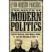 The Birth of Modern Politics: Andrew Jackson, John Quincy Adams, and the Election of 1828, Paperback/Lynn Hudson Parsons