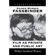 Understanding Rainer Werner Fassbinder: Film as Private and Public Art