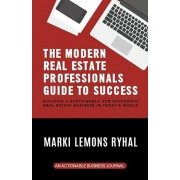 The Modern Real Estate Professionals Guide to Success: Building a Sustainable and Successful Real Estate Business in Today's World, Paperback/Marki Lemons Ryhal