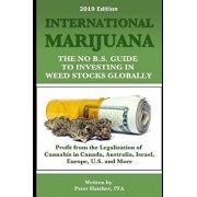 International Marijuana, 2019 Edition: The No B.S. Guide to Investing in Weed Stocks Globally, Paperback/Peter Hatcher