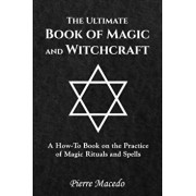 The Ultimate Book of Magic and Witchcraft: A How-To Book on the Practice of Magic Rituals and Spells, Paperback/Pierre Macedo