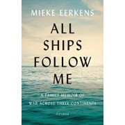 All Ships Follow Me: A Family Memoir of War Across Three Continents, Hardcover/Mieke Eerkens