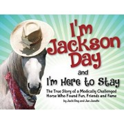 I'm Jackson Day and I'm Here to Stay: The True Story of a Medically Challenged Horse Who Found Fun, Friends and Fame, Paperback/Jacquelyn Day