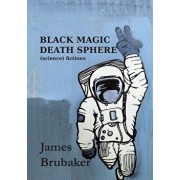 Black Magic Death Sphere: (science) Fictions, Paperback/James Brubaker