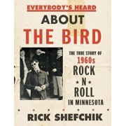 Everybody's Heard about the Bird: The True Story of 1960s Rock 'n' Roll in Minnesota, Hardcover/Rick Shefchik