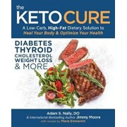 The Keto Cure: A Low Carb High Fat Dietary Solution to Heal Your Body and Optimize Your Health, Paperback/Jimmy Moore