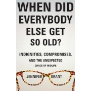 When Did Everybody Else Get So Old?: Indignities, Compromises, and the Unexpected Grace of Midlife, Paperback