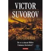 Sinuciderea. De ce a atacat Hitler Uniunea Sovietica - Victor Suvorov