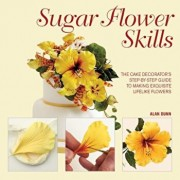 Sugar Flower Skills: The Cake Decorator's Step-By-Step Guide to Making Exquisite Lifelike Flowers, Hardcover/Alan Dunn