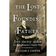 The Lost Founding Father: John Quincy Adams and the Transformation of American Politics, Hardcover/William J. Cooper