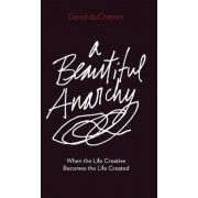 A Beautiful Anarchy: When the Life Creative Becomes the Life Created, Paperback