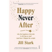 Happy Never After - why the happiness fairytale is driving us mad (and how I flipped the script) (Stark Jill)(Paperback / softback) (9781911617587)