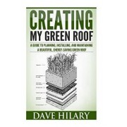 Creating My Green Roof: A Guide to Planning, Installing, and Maintaining a Beautiful, Energy-Saving Green Roof, Paperback/Dave Hilary