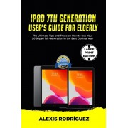 IPAD 7th GENERATION USER'S GUIDE FOR ELDERLY: The Ultimate Tips and Tricks on How to Use Your 2019 iPad 7th Generation in the Best Optimal Way, Paperback/Alexis Rodriguez