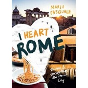 I Heart Rome: Recipes & Stories from the Eternal City, Hardcover/Maria Pasquale