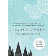 I Will Be Found by You: Reconnecting with the Living God--The Key That Unlocks Everything Important, Paperback/Francis Frangipane