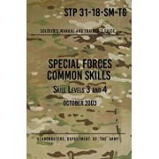 STP 31-18-SM-TG Special Forces Common Skills - Skill Levels 3 and 4: Soldier's Manual and Trainer's Guide, Paperback/Headquarters Department of The Army