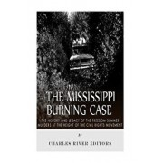 The Mississippi Burning Case: The History and Legacy of the Freedom Summer Murders at the Height of the Civil Rights Movement, Paperback/Charles River Editors